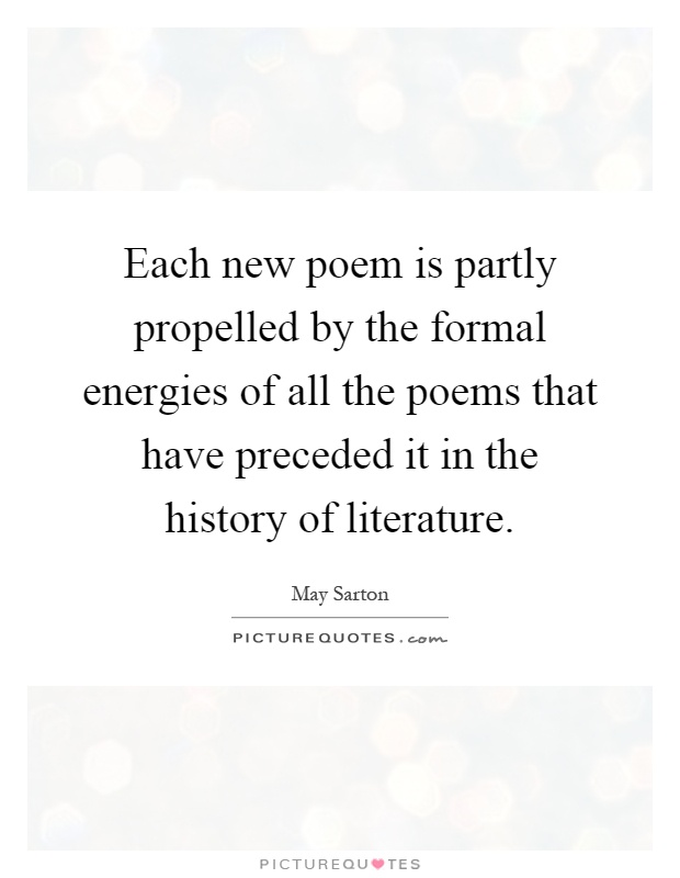 Each new poem is partly propelled by the formal energies of all the poems that have preceded it in the history of literature Picture Quote #1
