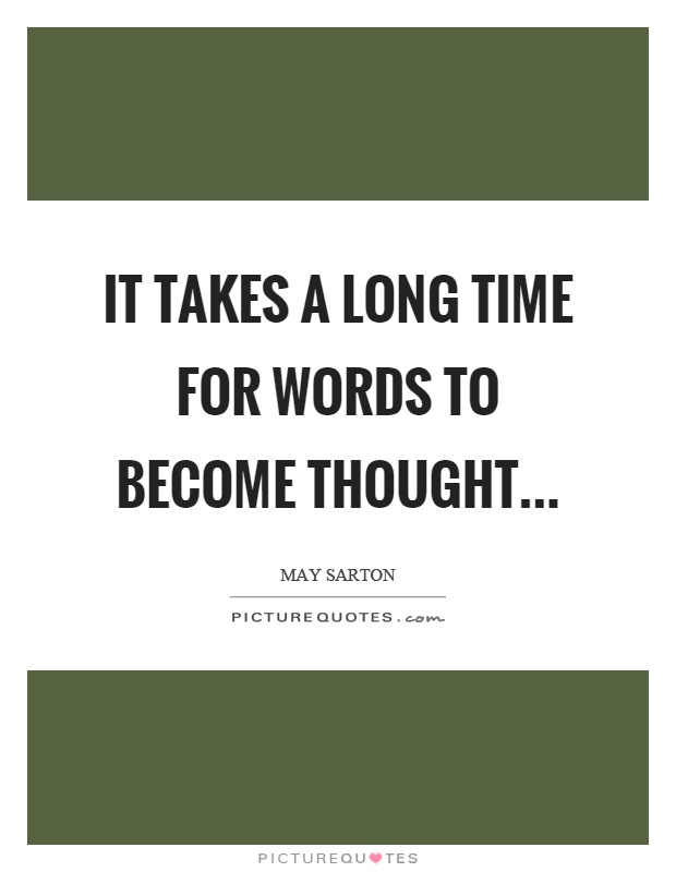 It takes a long time for words to become thought Picture Quote #1