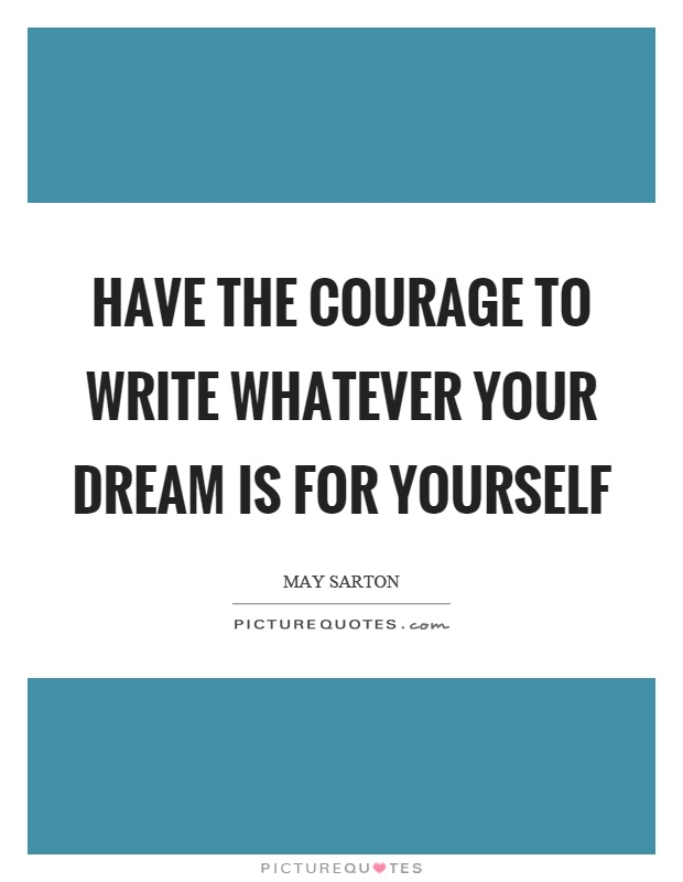 Have the courage to write whatever your dream is for yourself Picture Quote #1