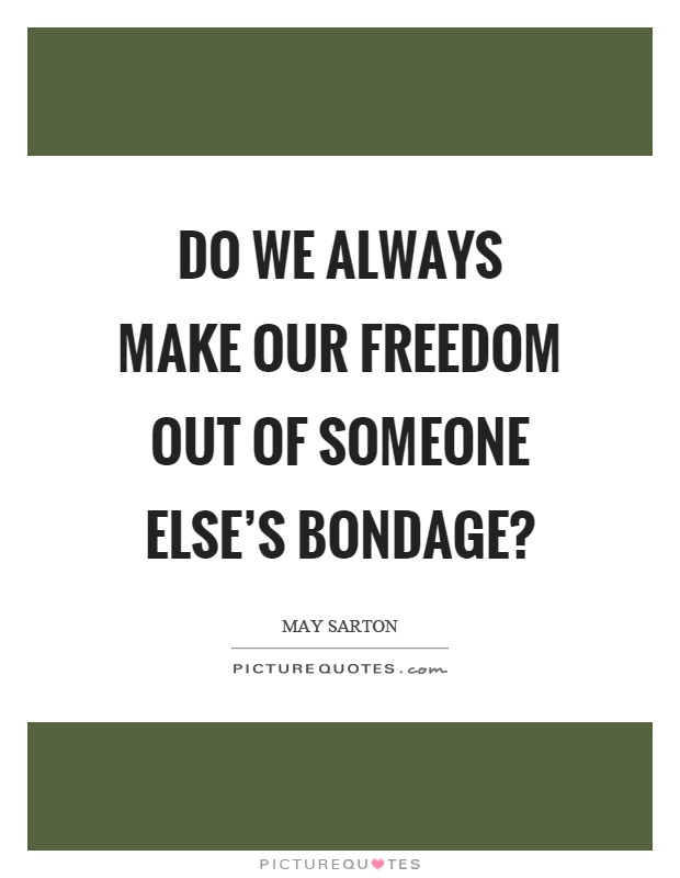 Do we always make our freedom out of someone else's bondage? Picture Quote #1