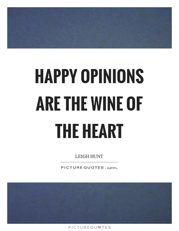 Happy opinions are the wine of the heart Picture Quote #1