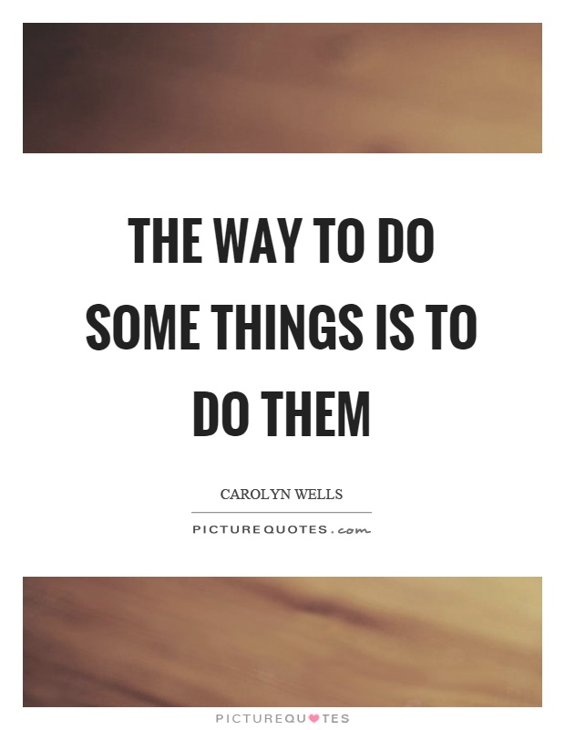 The way to do some things is to do them Picture Quote #1