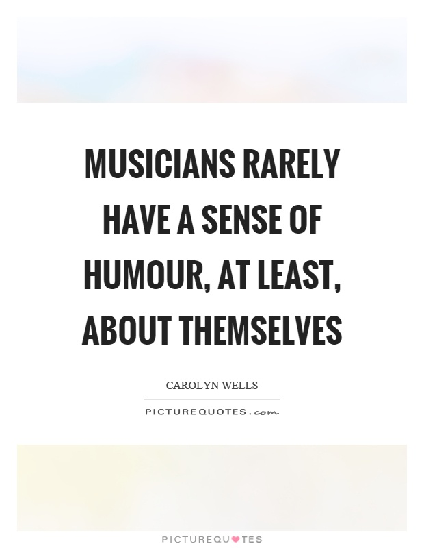 Musicians rarely have a sense of humour, at least, about themselves Picture Quote #1