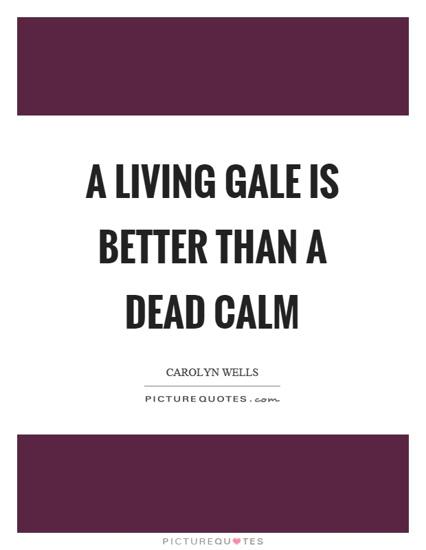 A living gale is better than a dead calm Picture Quote #1