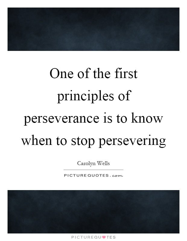 One of the first principles of perseverance is to know when to stop persevering Picture Quote #1
