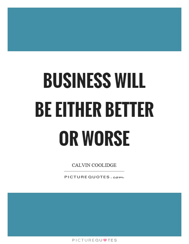Business will be either better or worse Picture Quote #1