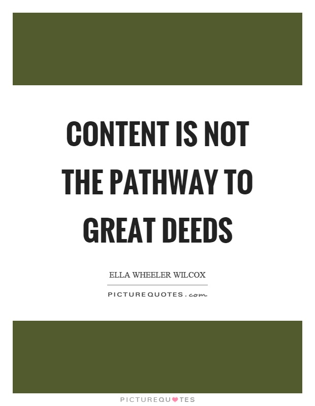 Content is not the pathway to great deeds Picture Quote #1
