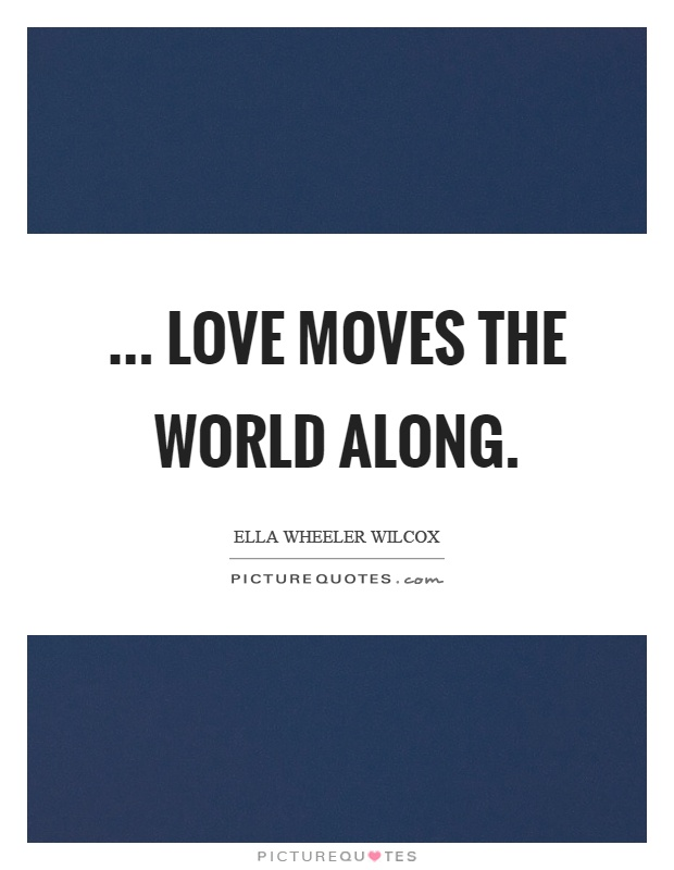 ... love moves the world along Picture Quote #1