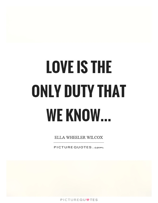 Love is the only duty that we know Picture Quote #1