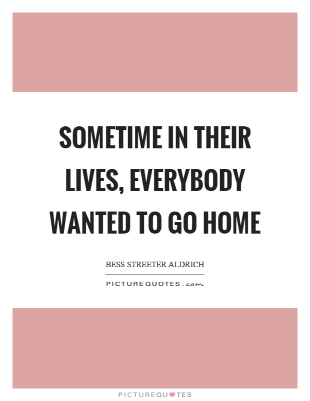 Sometime in their lives, everybody wanted to go home Picture Quote #1