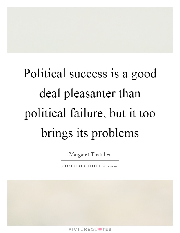 Political success is a good deal pleasanter than political failure, but it too brings its problems Picture Quote #1