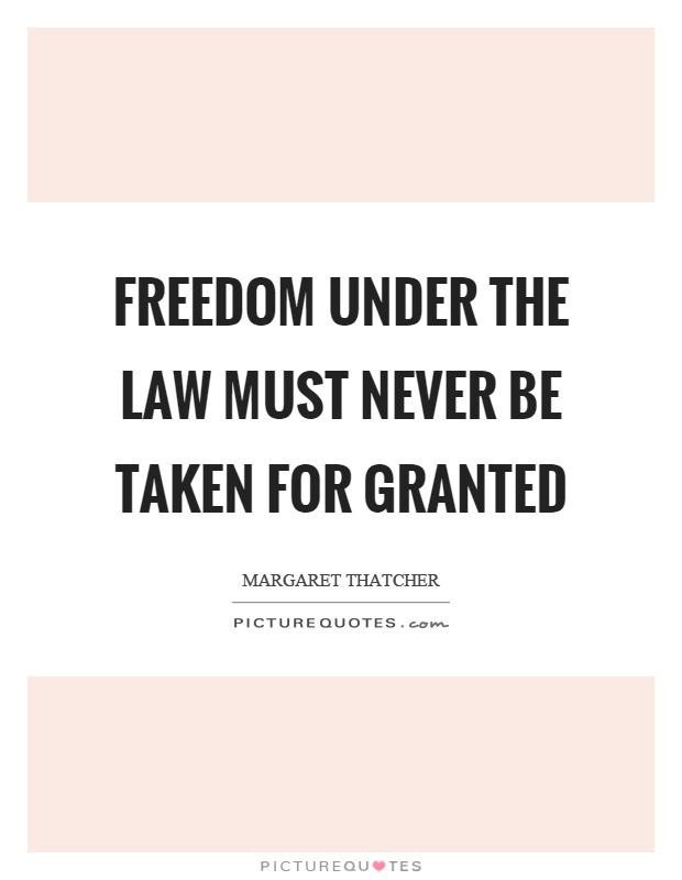Freedom under the law must never be taken for granted Picture Quote #1