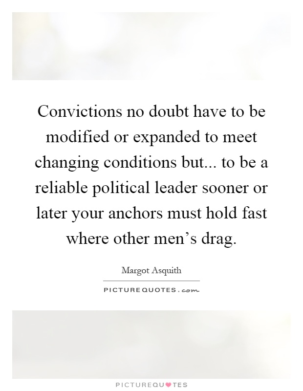 Convictions no doubt have to be modified or expanded to meet changing conditions but... to be a reliable political leader sooner or later your anchors must hold fast where other men's drag Picture Quote #1