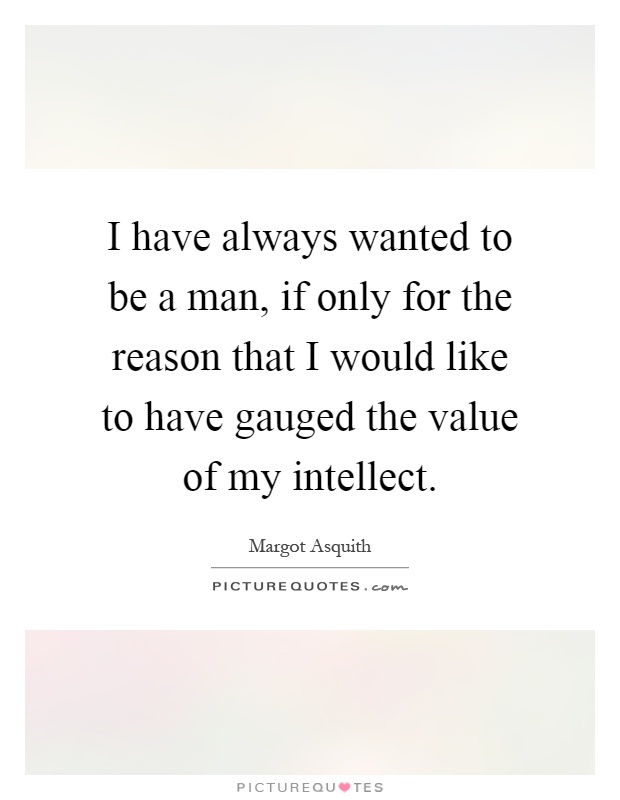 I have always wanted to be a man, if only for the reason that I would like to have gauged the value of my intellect Picture Quote #1
