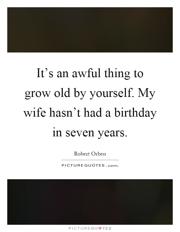 It's an awful thing to grow old by yourself. My wife hasn't had a birthday in seven years Picture Quote #1