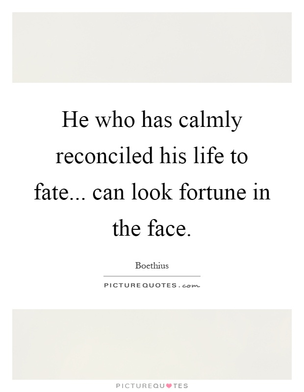 He who has calmly reconciled his life to fate... can look fortune in the face Picture Quote #1