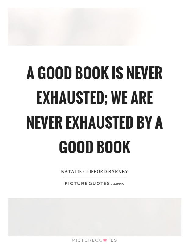 A good book is never exhausted; we are never exhausted by a good book Picture Quote #1