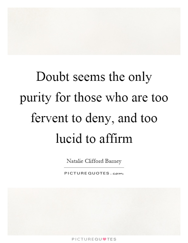 Doubt seems the only purity for those who are too fervent to deny, and too lucid to affirm Picture Quote #1