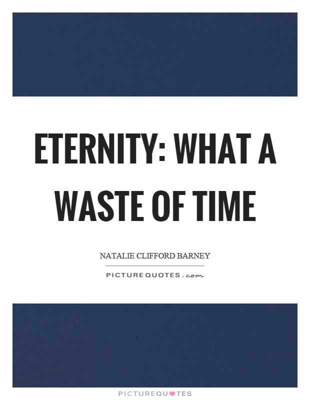 Eternity: what a waste of time Picture Quote #1