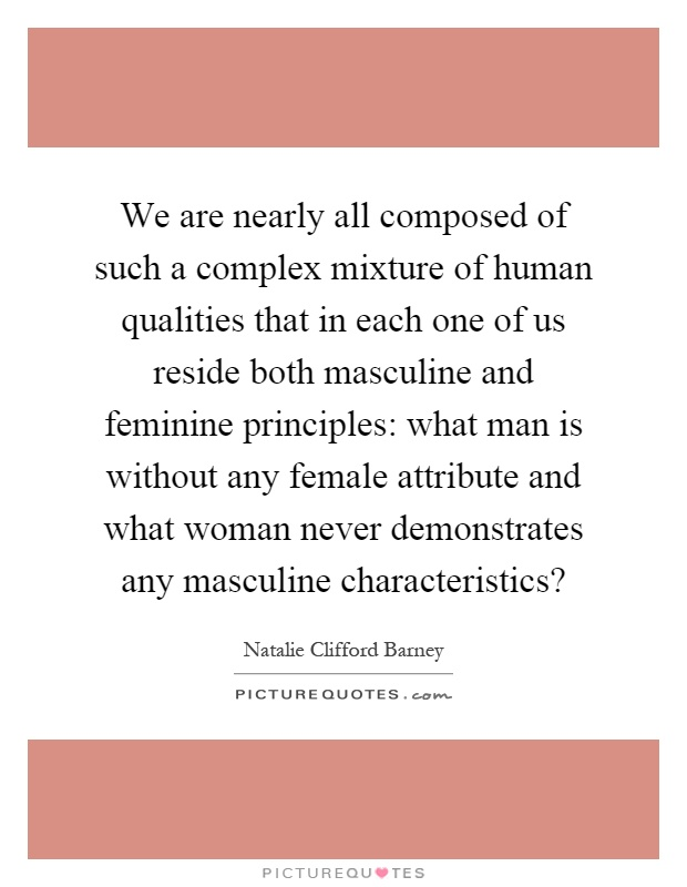 We are nearly all composed of such a complex mixture of human qualities that in each one of us reside both masculine and feminine principles: what man is without any female attribute and what woman never demonstrates any masculine characteristics? Picture Quote #1