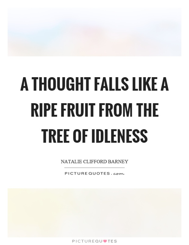 A thought falls like a ripe fruit from the tree of idleness Picture Quote #1