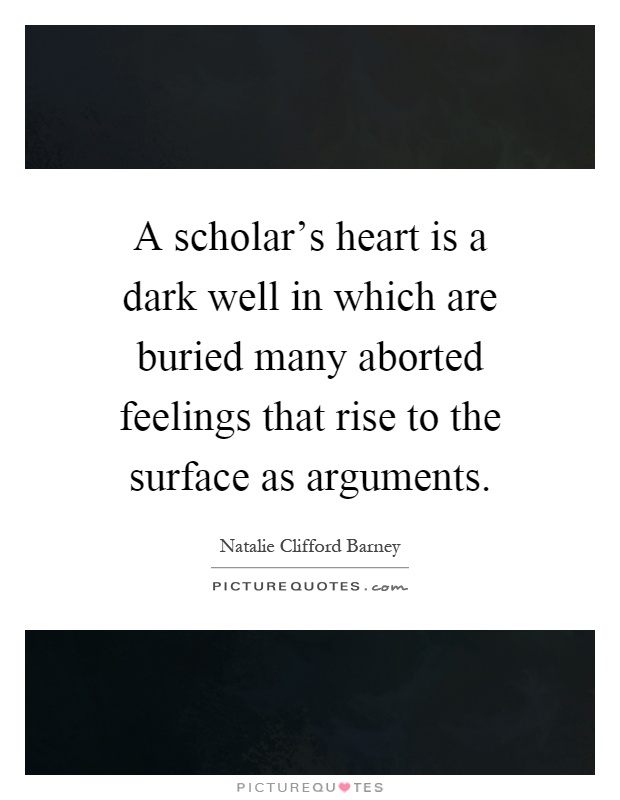 A scholar's heart is a dark well in which are buried many aborted feelings that rise to the surface as arguments Picture Quote #1