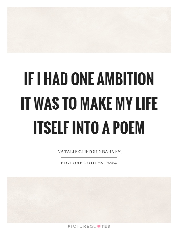 If I had one ambition it was to make my life itself into a poem Picture Quote #1