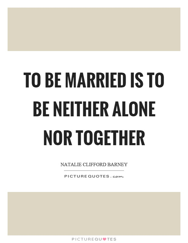 To be married is to be neither alone nor together Picture Quote #1