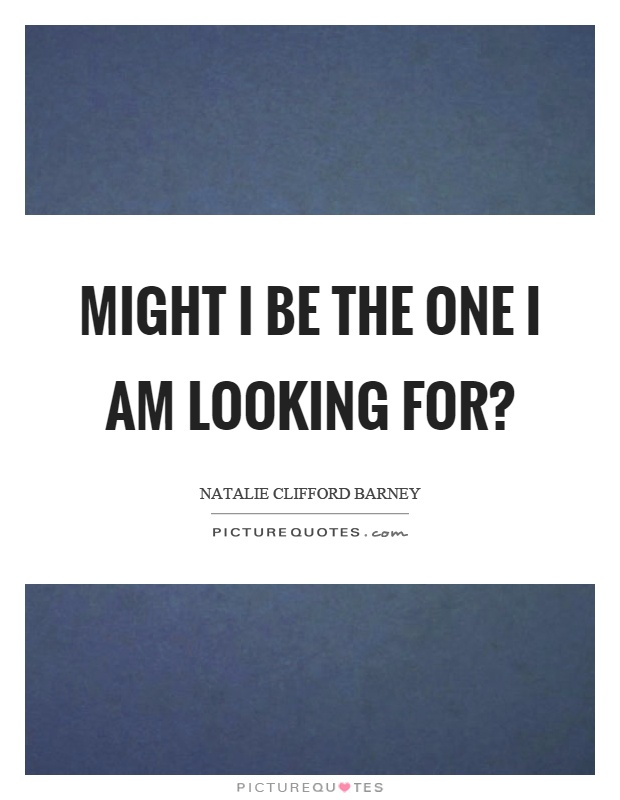 Might I be the one I am looking for? Picture Quote #1