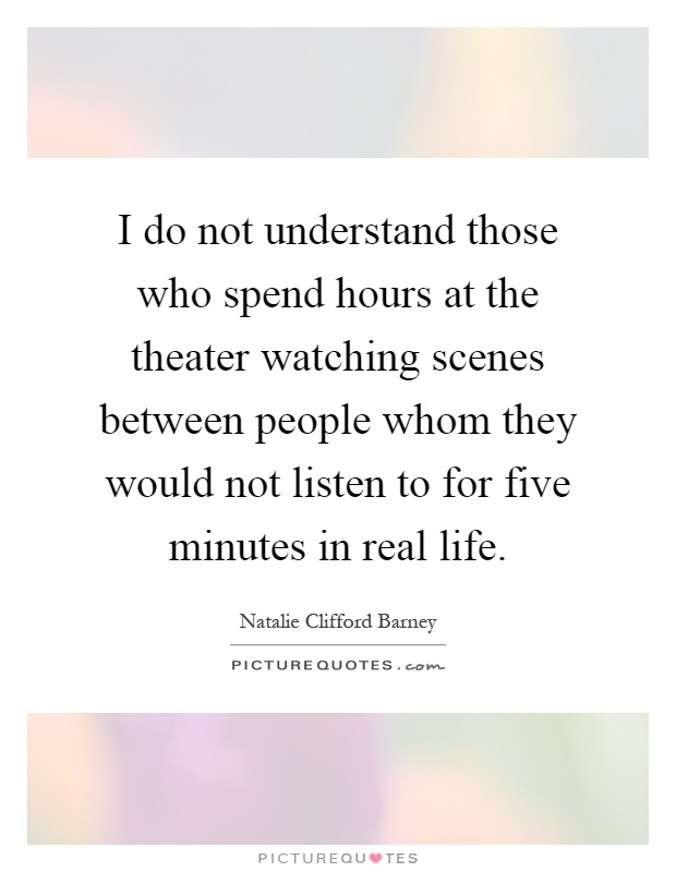 I do not understand those who spend hours at the theater watching scenes between people whom they would not listen to for five minutes in real life Picture Quote #1