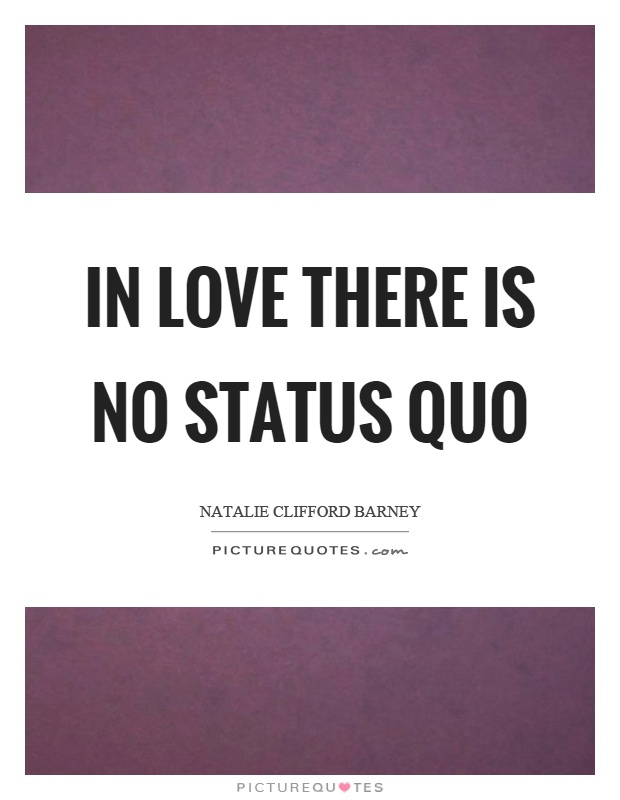 In love there is no status quo Picture Quote #1