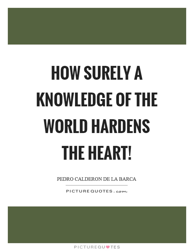 How surely a knowledge of the world hardens the heart! Picture Quote #1