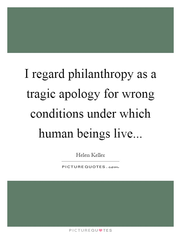 I regard philanthropy as a tragic apology for wrong conditions under which human beings live Picture Quote #1