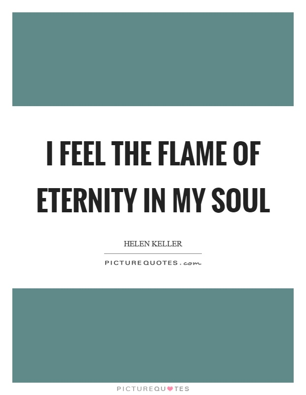 I feel the flame of eternity in my soul Picture Quote #1