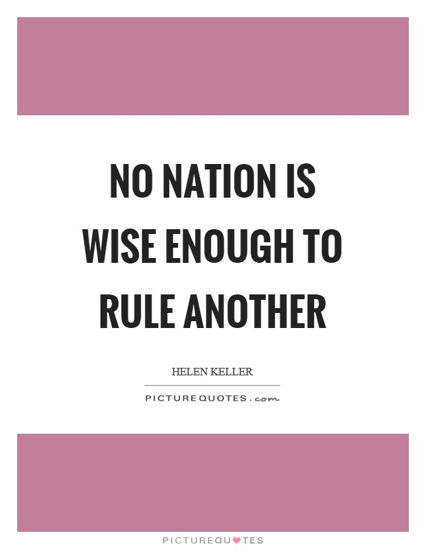 No nation is wise enough to rule another Picture Quote #1