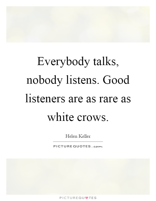 Everybody talks, nobody listens. Good listeners are as rare as white crows Picture Quote #1