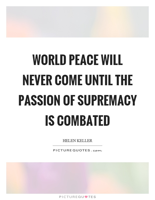 World peace will never come until the passion of supremacy is combated Picture Quote #1