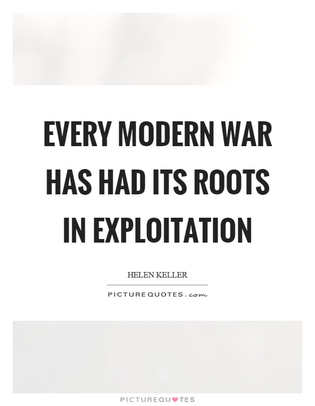 Every modern war has had its roots in exploitation Picture Quote #1