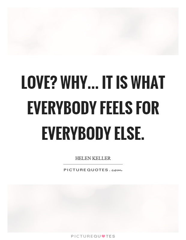 Love? Why... it is what everybody feels for everybody else Picture Quote #1