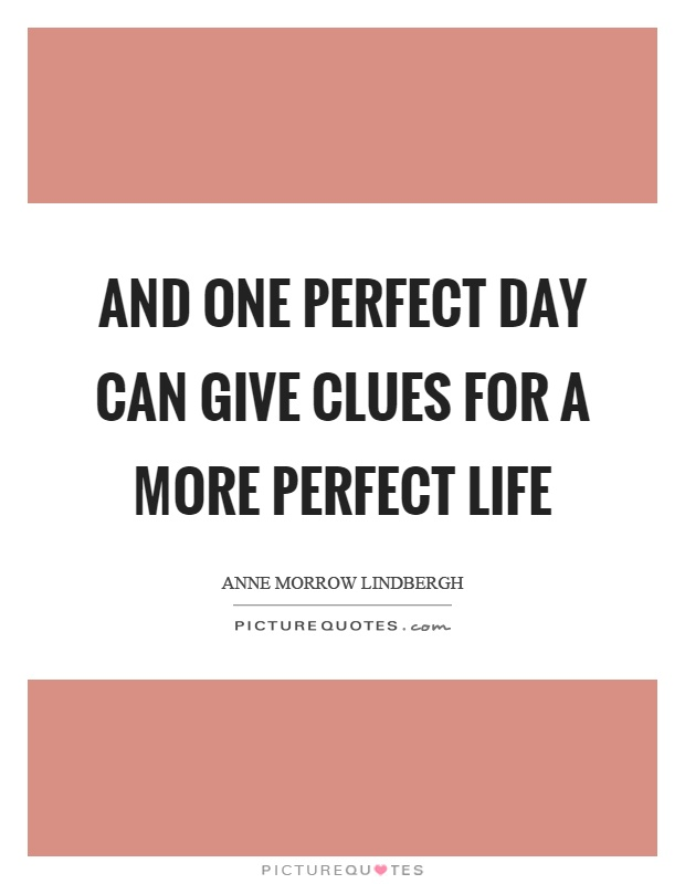 And one perfect day can give clues for a more perfect life Picture Quote #1