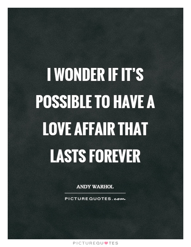 I wonder if it's possible to have a love affair that lasts forever Picture Quote #1