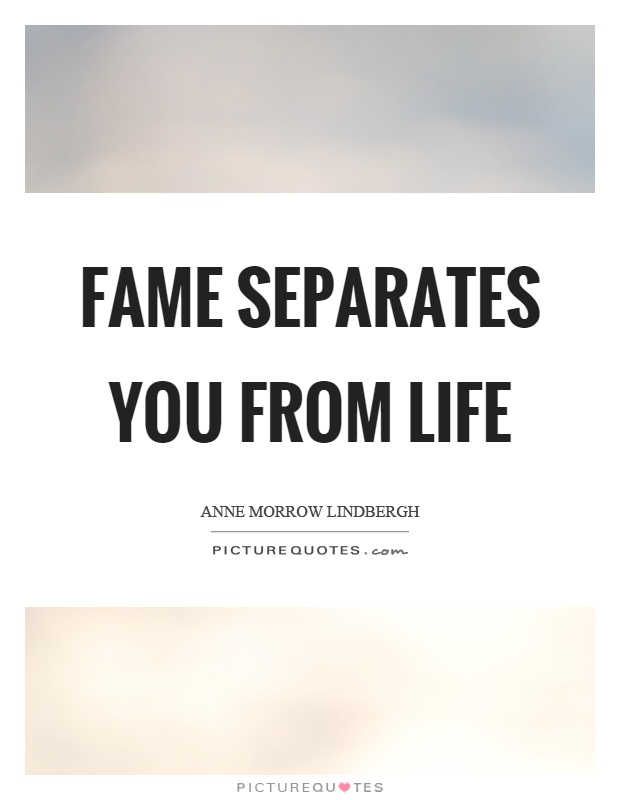 Fame separates you from life Picture Quote #1
