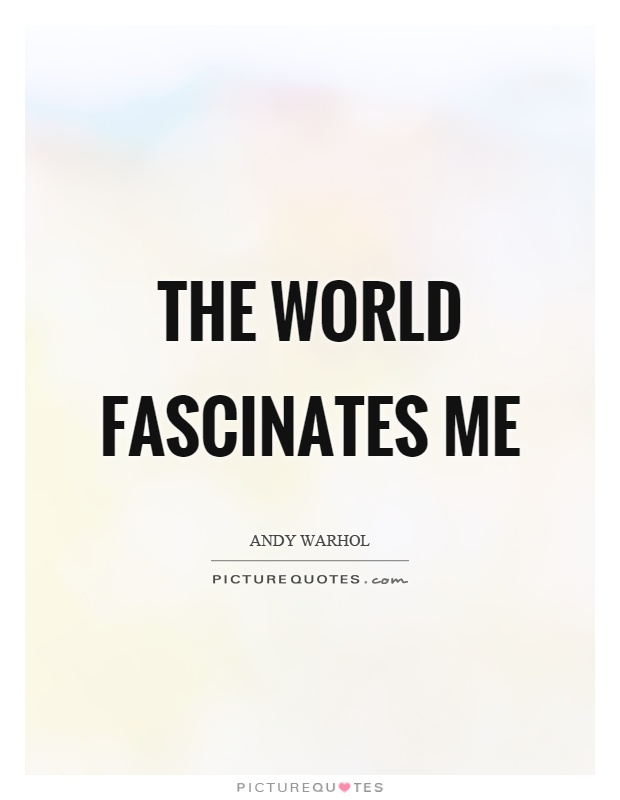The world fascinates me Picture Quote #1