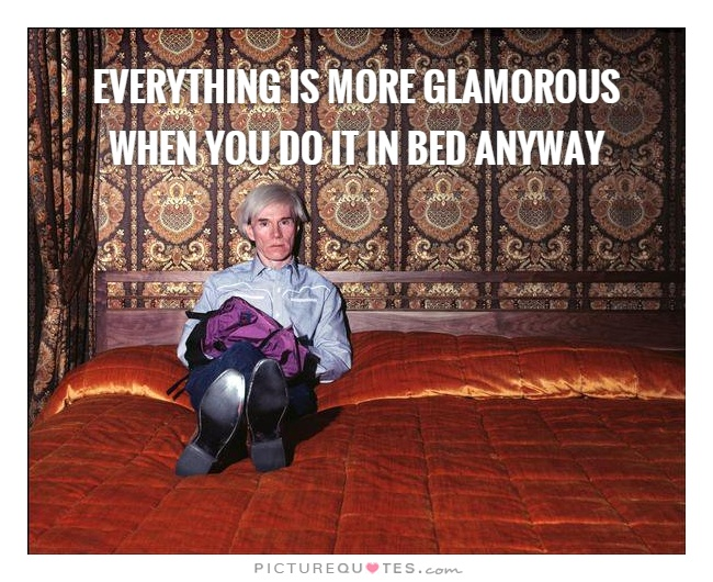 Everything is more glamorous when you do it in bed anyway Picture Quote #1