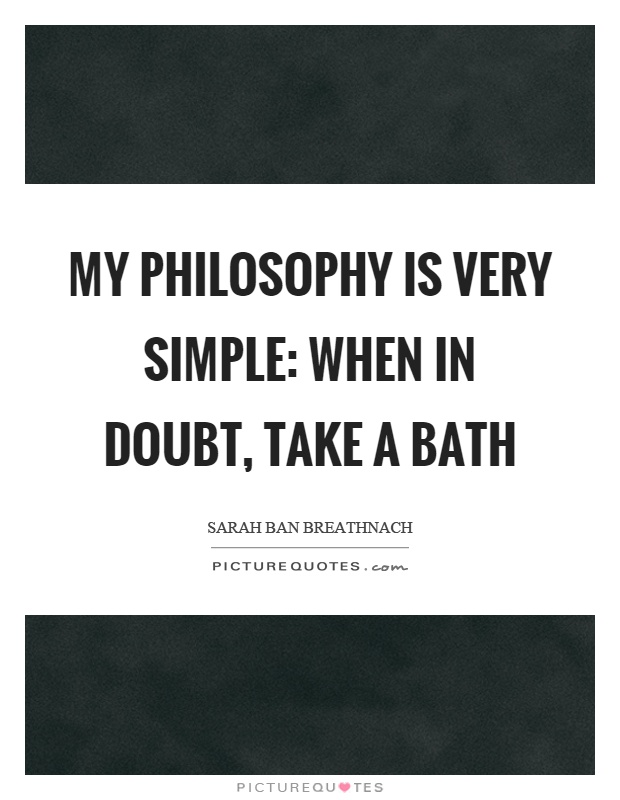 My philosophy is very simple: when in doubt, take a bath Picture Quote #1