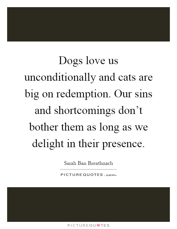 Dogs love us unconditionally and cats are big on redemption. Our sins and shortcomings don't bother them as long as we delight in their presence Picture Quote #1