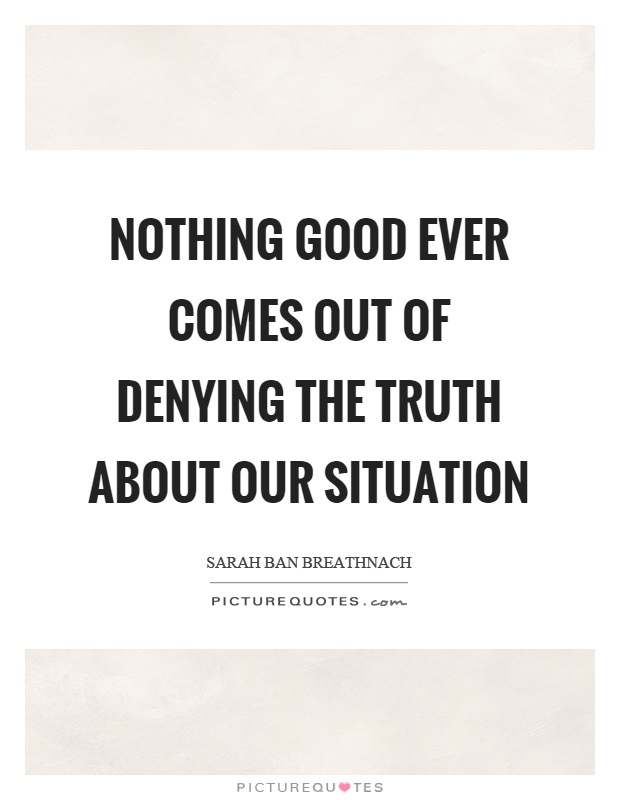 Nothing good ever comes out of denying the truth about our situation Picture Quote #1