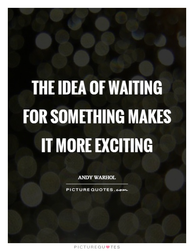 The idea of waiting for something makes it more exciting Picture Quote #1