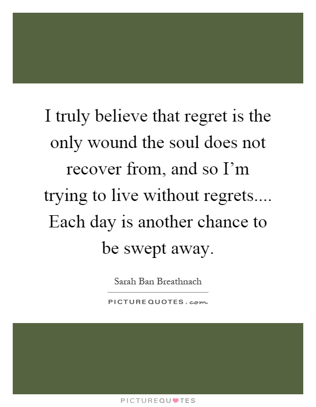 I truly believe that regret is the only wound the soul does not recover from, and so I'm trying to live without regrets.... Each day is another chance to be swept away Picture Quote #1