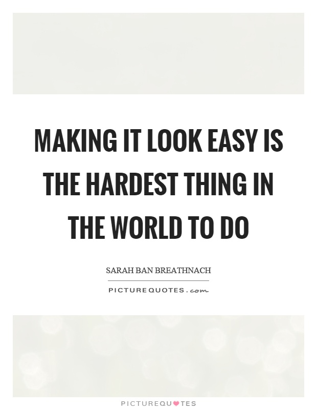 Making it look easy is the hardest thing in the world to do Picture Quote #1